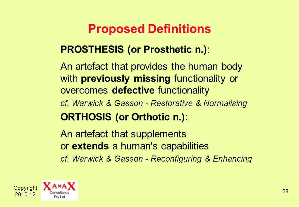Copyright 2010-12 28 Proposed Definitions PROSTHESIS (or Prosthetic n.): An artefact that provides the human body with previously missing functionality or overcomes defective functionality cf.