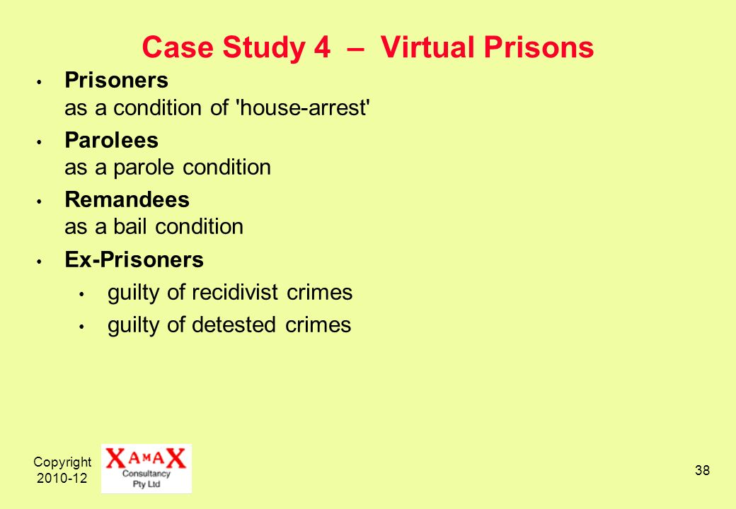 Copyright 2010-12 38 Case Study 4 – Virtual Prisons Prisoners as a condition of house-arrest Parolees as a parole condition Remandees as a bail condition Ex-Prisoners guilty of recidivist crimes guilty of detested crimes