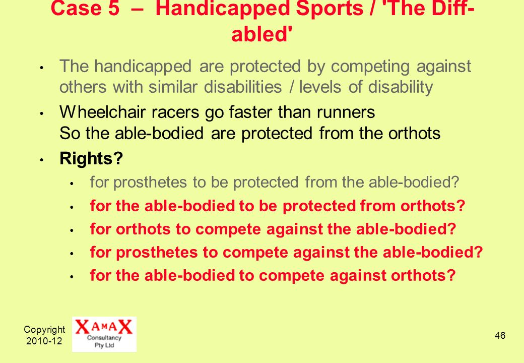 Copyright 2010-12 46 Case 5 – Handicapped Sports / The Diff- abled The handicapped are protected by competing against others with similar disabilities / levels of disability Wheelchair racers go faster than runners So the able-bodied are protected from the orthots Rights.