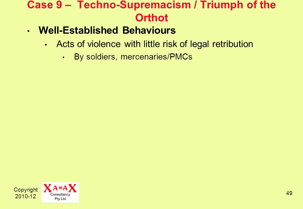 Copyright 2010-12 49 Case 9 – Techno-Supremacism / Triumph of the Orthot Well-Established Behaviours Acts of violence with little risk of legal retribution By soldiers, mercenaries/PMCs