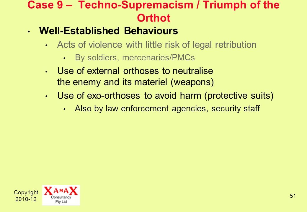 Copyright 2010-12 51 Case 9 – Techno-Supremacism / Triumph of the Orthot Well-Established Behaviours Acts of violence with little risk of legal retribution By soldiers, mercenaries/PMCs Use of external orthoses to neutralise the enemy and its materiel (weapons) Use of exo-orthoses to avoid harm (protective suits) Also by law enforcement agencies, security staff