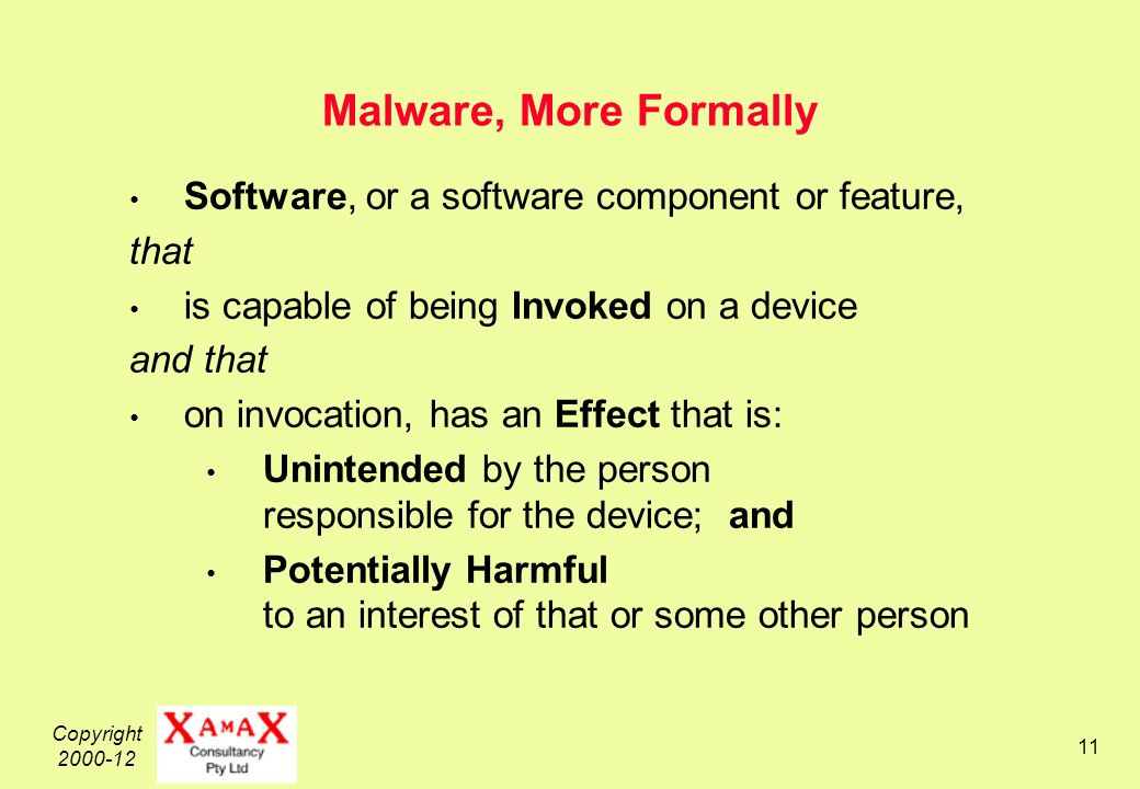 Copyright Malware, More Formally Software, or a software component or feature, that is capable of being Invoked on a device and that on invocation, has an Effect that is: Unintended by the person responsible for the device; and Potentially Harmful to an interest of that or some other person