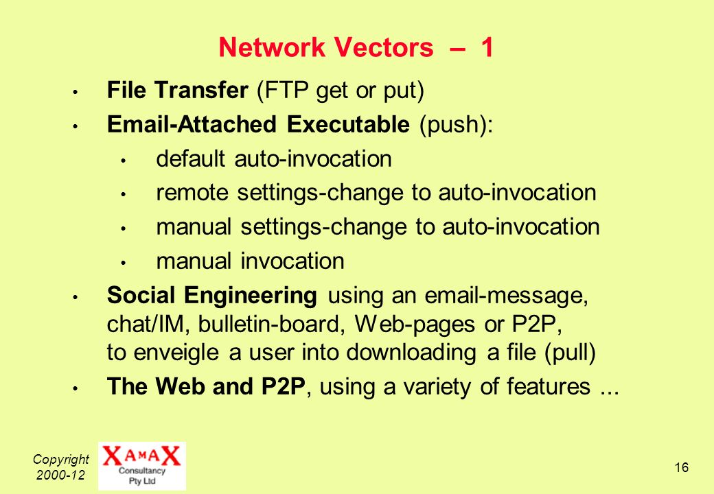 Copyright Network Vectors – 1 File Transfer (FTP get or put)  -Attached Executable (push): default auto-invocation remote settings-change to auto-invocation manual settings-change to auto-invocation manual invocation Social Engineering using an  -message, chat/IM, bulletin-board, Web-pages or P2P, to enveigle a user into downloading a file (pull) The Web and P2P, using a variety of features...