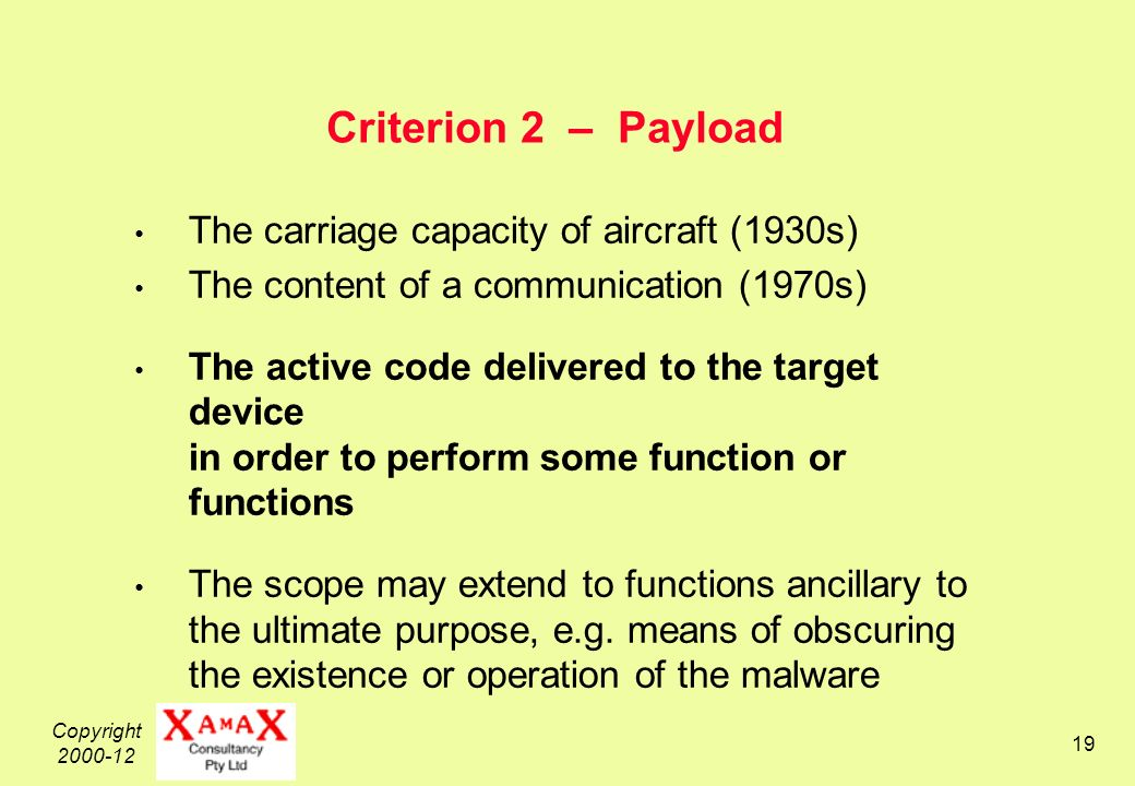 Copyright Criterion 2 – Payload The carriage capacity of aircraft (1930s) The content of a communication (1970s) The active code delivered to the target device in order to perform some function or functions The scope may extend to functions ancillary to the ultimate purpose, e.g.