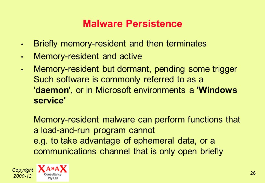 Copyright Malware Persistence Briefly memory-resident and then terminates Memory-resident and active Memory-resident but dormant, pending some trigger Such software is commonly referred to as a daemon , or in Microsoft environments a Windows service Memory-resident malware can perform functions that a load-and-run program cannot e.g.