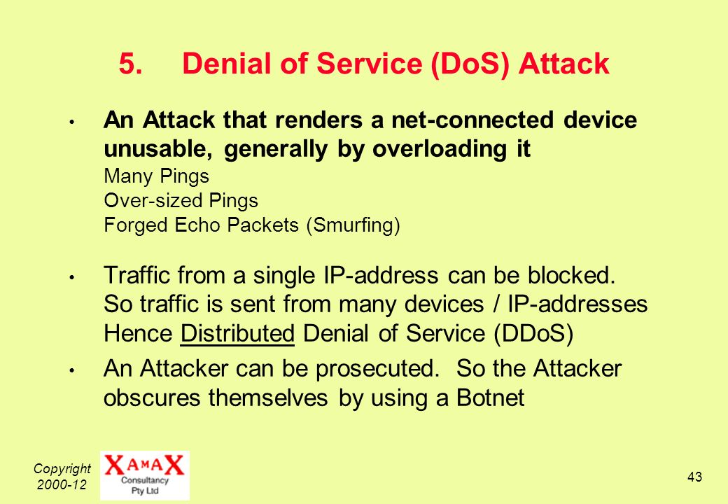 Copyright Denial of Service (DoS) Attack An Attack that renders a net-connected device unusable, generally by overloading it Many Pings Over-sized Pings Forged Echo Packets (Smurfing) Traffic from a single IP-address can be blocked.
