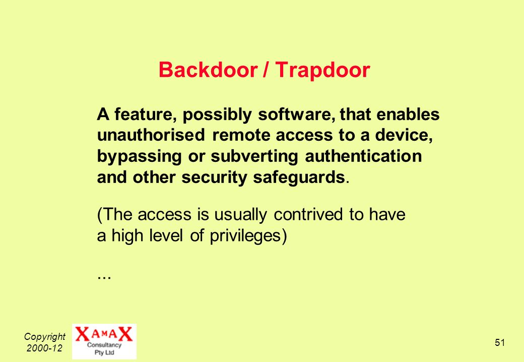 Copyright Backdoor / Trapdoor A feature, possibly software, that enables unauthorised remote access to a device, bypassing or subverting authentication and other security safeguards.