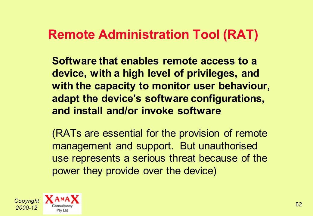 Copyright Remote Administration Tool (RAT) Software that enables remote access to a device, with a high level of privileges, and with the capacity to monitor user behaviour, adapt the device s software configurations, and install and/or invoke software (RATs are essential for the provision of remote management and support.