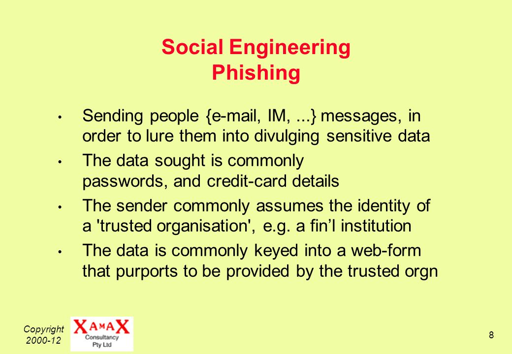Copyright Social Engineering Phishing Sending people { , IM,...} messages, in order to lure them into divulging sensitive data The data sought is commonly passwords, and credit-card details The sender commonly assumes the identity of a trusted organisation , e.g.