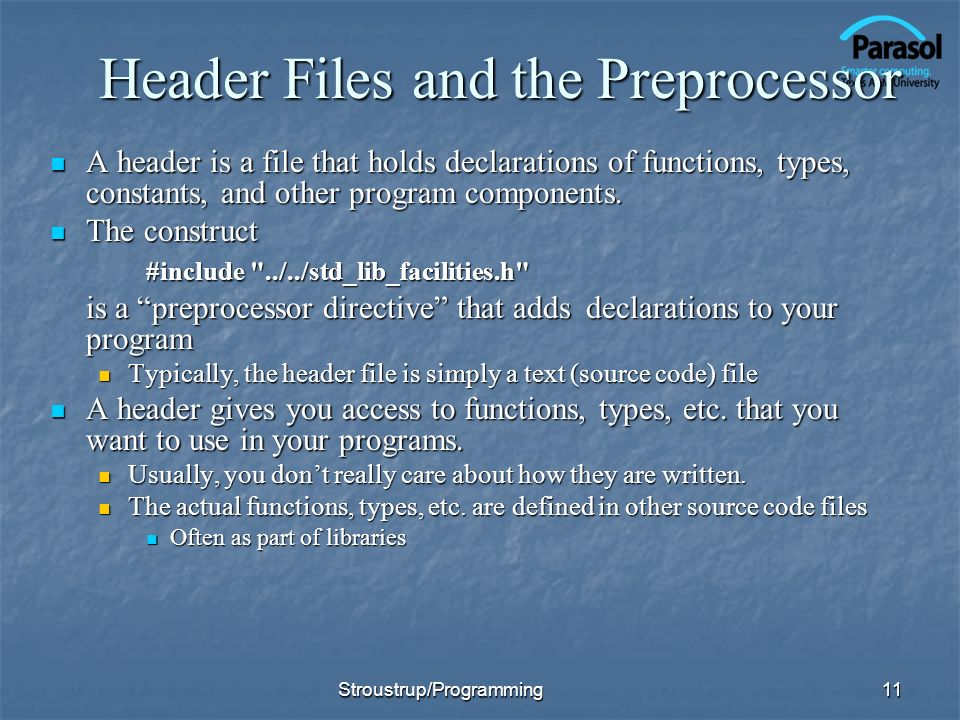 Header Files and the Preprocessor A header is a file that holds declarations of functions, types, constants, and other program components.
