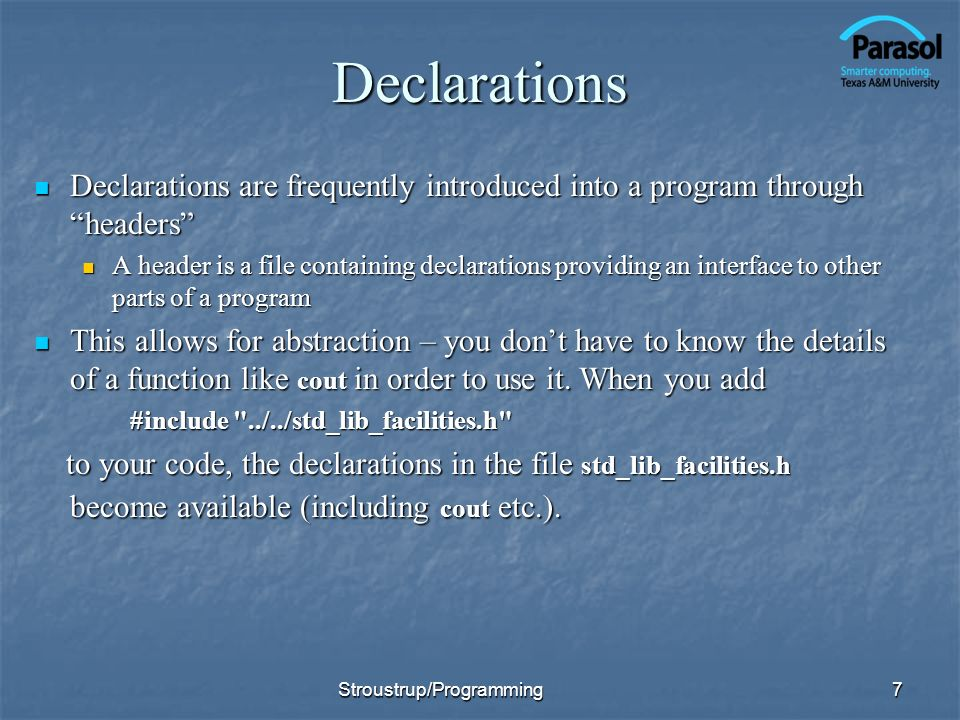 Declarations Declarations are frequently introduced into a program through headers Declarations are frequently introduced into a program through headers A header is a file containing declarations providing an interface to other parts of a program A header is a file containing declarations providing an interface to other parts of a program This allows for abstraction – you dont have to know the details of a function like cout in order to use it.
