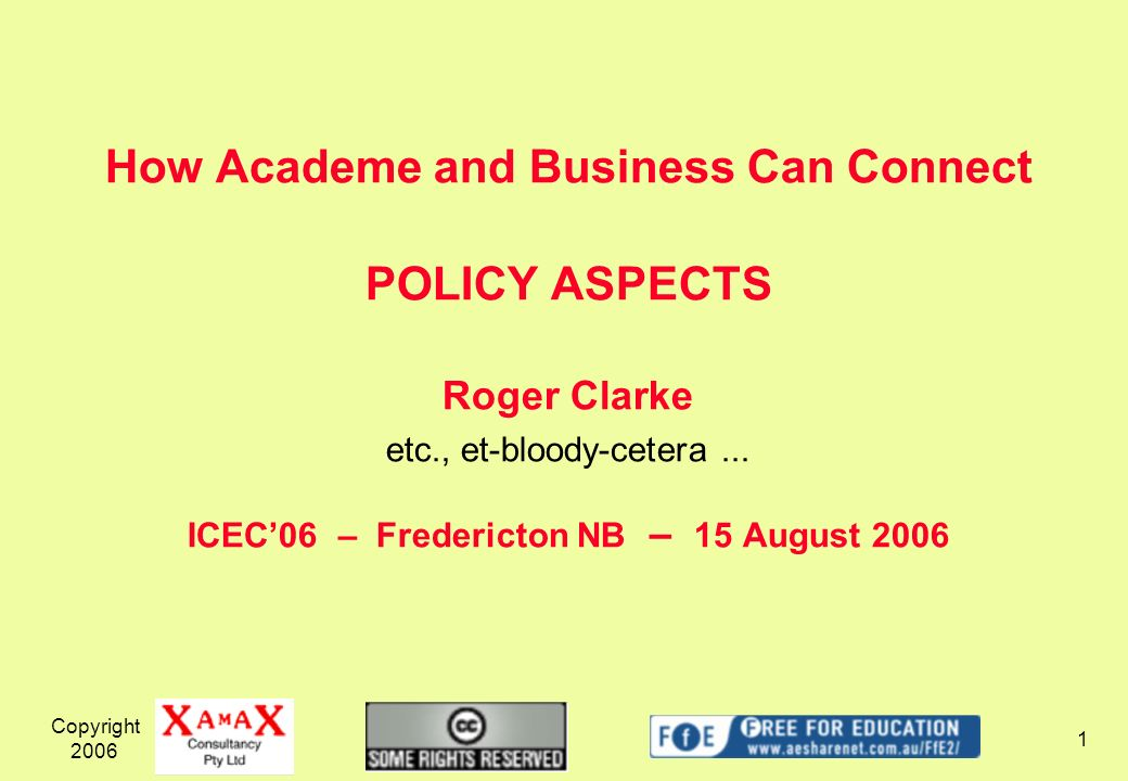 Copyright How Academe and Business Can Connect POLICY ASPECTS Roger Clarke etc., et-bloody-cetera...