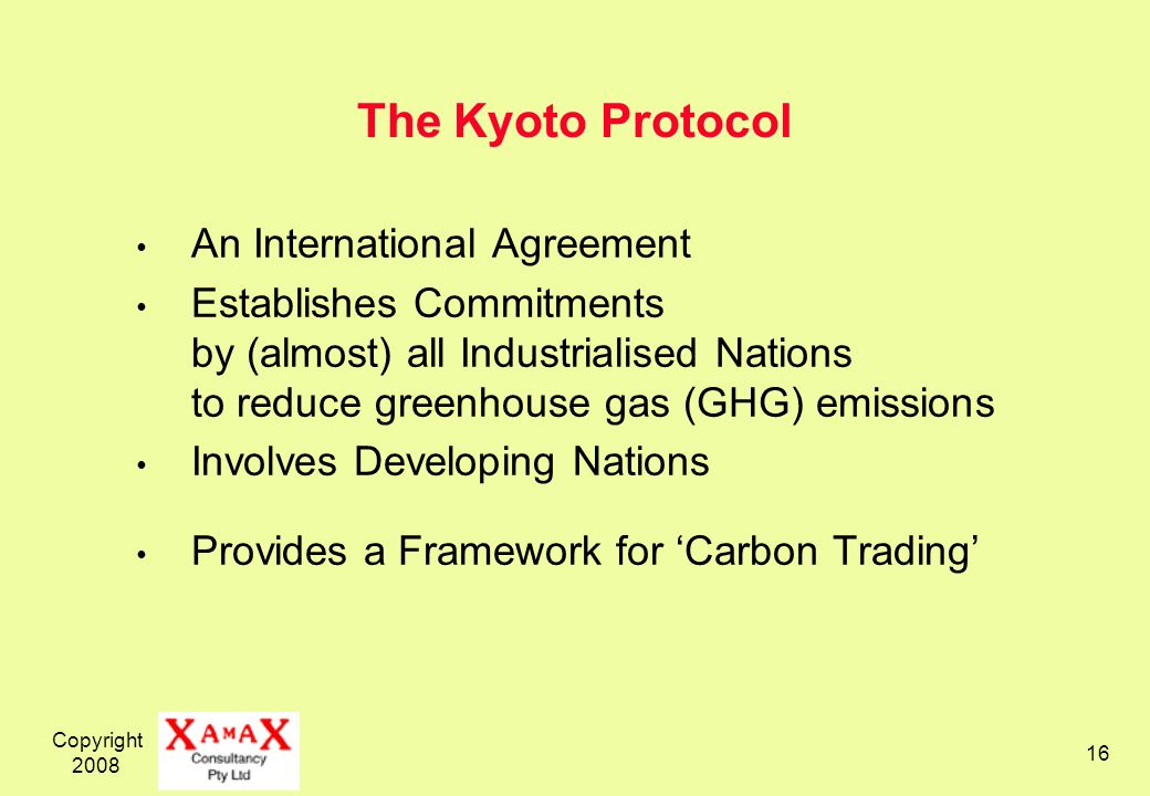 Copyright The Kyoto Protocol An International Agreement Establishes Commitments by (almost) all Industrialised Nations to reduce greenhouse gas (GHG) emissions Involves Developing Nations Provides a Framework for Carbon Trading