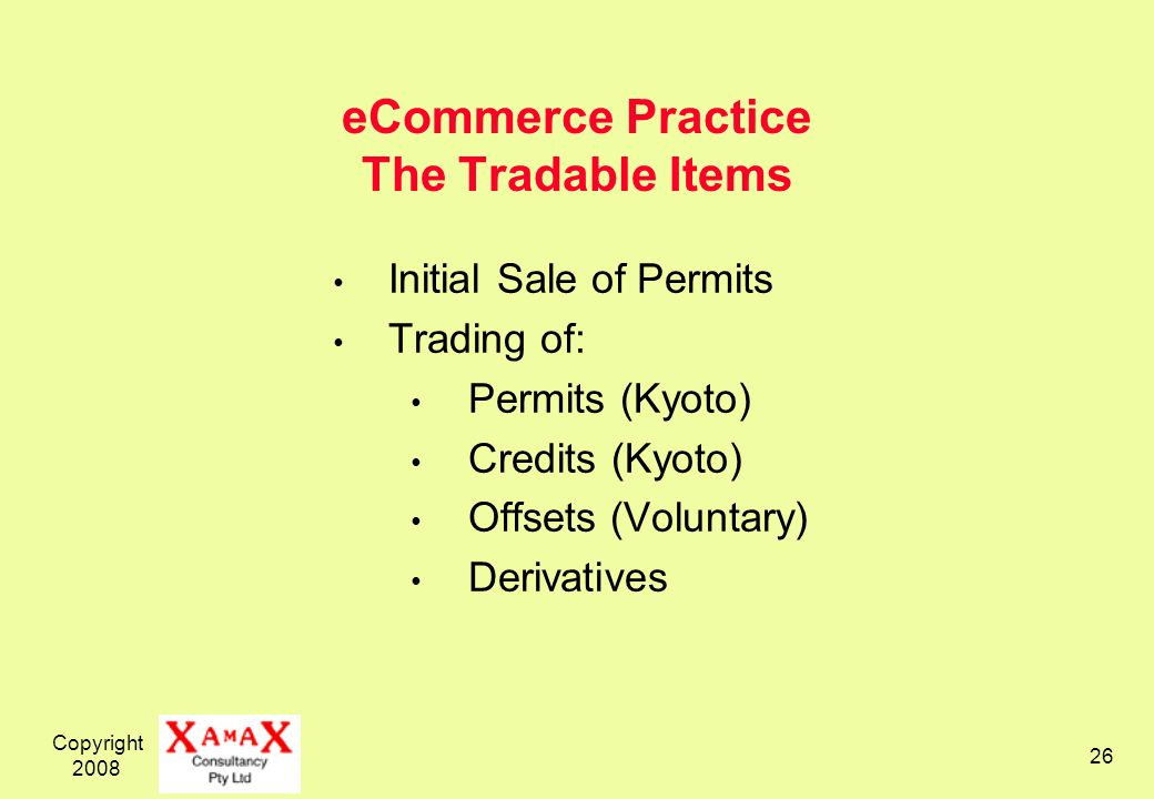 Copyright eCommerce Practice The Tradable Items Initial Sale of Permits Trading of: Permits (Kyoto) Credits (Kyoto) Offsets (Voluntary) Derivatives