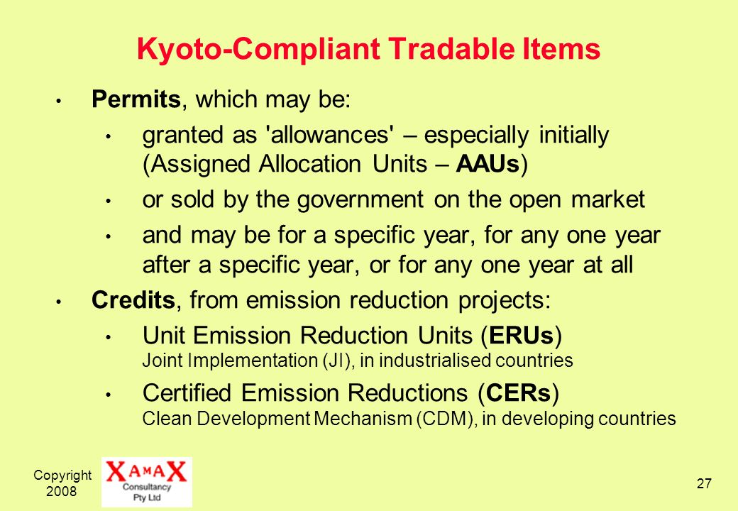 Copyright Kyoto-Compliant Tradable Items Permits, which may be: granted as allowances – especially initially (Assigned Allocation Units – AAUs) or sold by the government on the open market and may be for a specific year, for any one year after a specific year, or for any one year at all Credits, from emission reduction projects: Unit Emission Reduction Units (ERUs) Joint Implementation (JI), in industrialised countries Certified Emission Reductions (CERs) Clean Development Mechanism (CDM), in developing countries