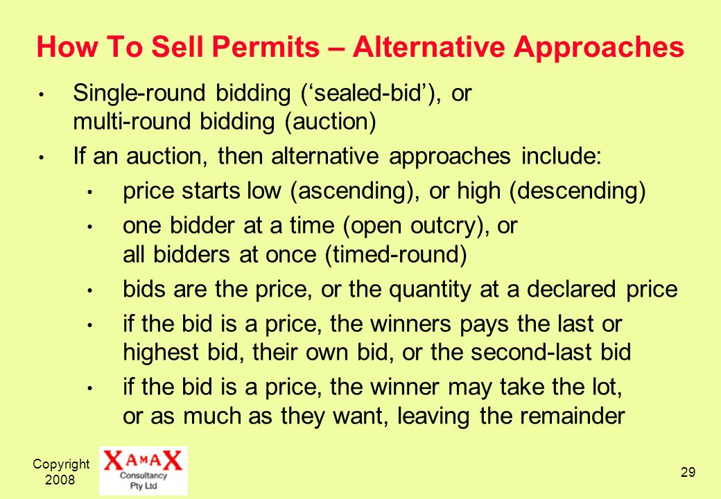 Copyright How To Sell Permits – Alternative Approaches Single-round bidding (sealed-bid), or multi-round bidding (auction) If an auction, then alternative approaches include: price starts low (ascending), or high (descending) one bidder at a time (open outcry), or all bidders at once (timed-round) bids are the price, or the quantity at a declared price if the bid is a price, the winners pays the last or highest bid, their own bid, or the second-last bid if the bid is a price, the winner may take the lot, or as much as they want, leaving the remainder