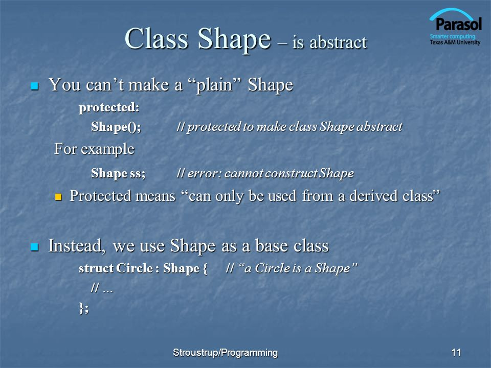 Class Shape – is abstract You cant make a plain Shape You cant make a plain Shapeprotected: Shape();// protected to make class Shape abstract For example Shape ss;// error: cannot construct Shape Protected means can only be used from a derived class Protected means can only be used from a derived class Instead, we use Shape as a base class Instead, we use Shape as a base class struct Circle : Shape {// a Circle is a Shape // … }; 11Stroustrup/Programming
