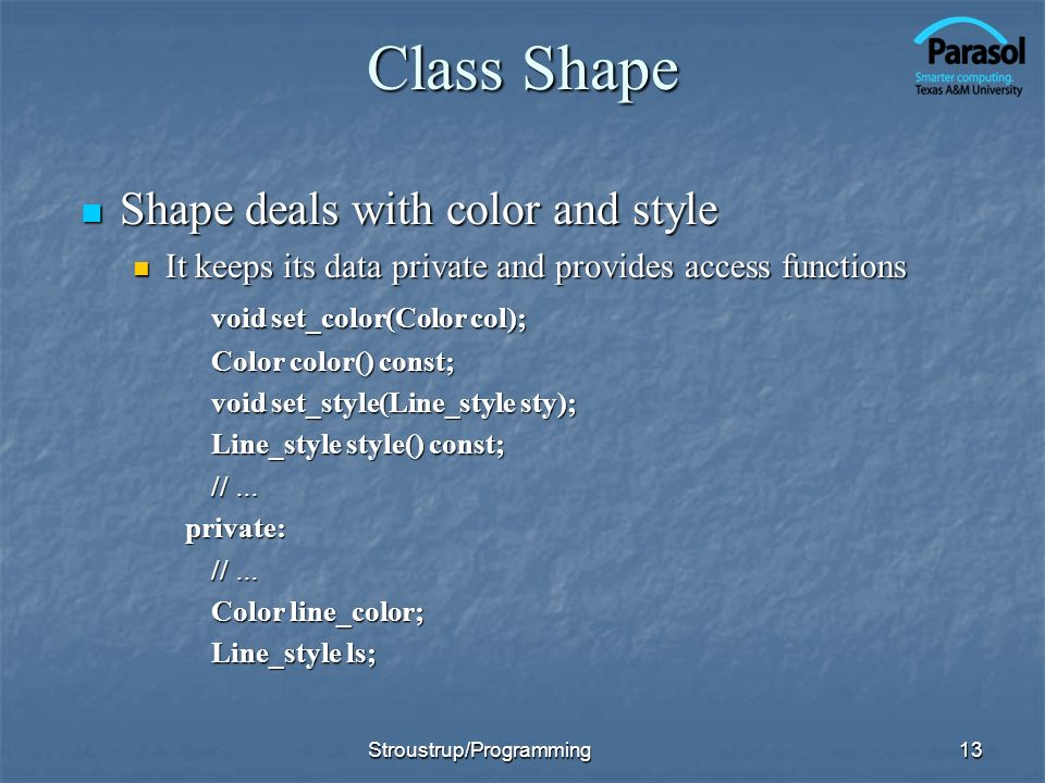 Class Shape Shape deals with color and style Shape deals with color and style It keeps its data private and provides access functions It keeps its data private and provides access functions void set_color(Color col); Color color() const; void set_style(Line_style sty); Line_style style() const; // … private: Color line_color; Line_style ls; 13Stroustrup/Programming
