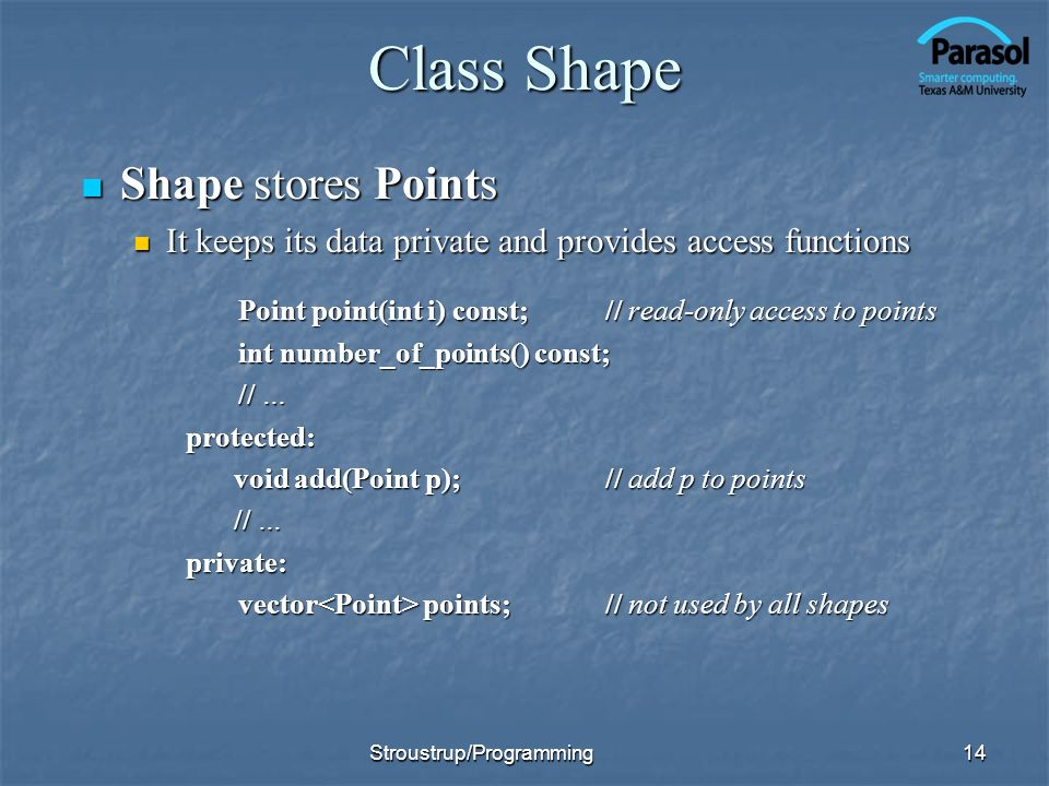 Class Shape Shape stores Points Shape stores Points It keeps its data private and provides access functions It keeps its data private and provides access functions Point point(int i) const;// read-only access to points int number_of_points() const; // … protected: void add(Point p);// add p to points void add(Point p);// add p to points // … // …private: vector points;// not used by all shapes 14Stroustrup/Programming