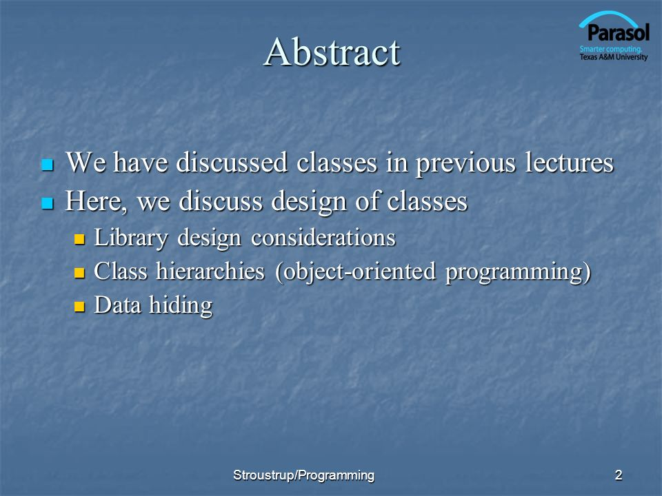 Abstract We have discussed classes in previous lectures We have discussed classes in previous lectures Here, we discuss design of classes Here, we discuss design of classes Library design considerations Library design considerations Class hierarchies (object-oriented programming) Class hierarchies (object-oriented programming) Data hiding Data hiding 2Stroustrup/Programming