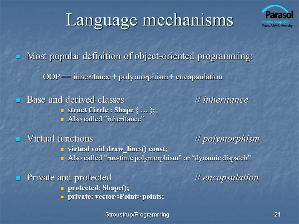 Language mechanisms Most popular definition of object-oriented programming: Most popular definition of object-oriented programming: OOP == inheritance + polymorphism + encapsulation OOP == inheritance + polymorphism + encapsulation Base and derived classes// inheritance Base and derived classes// inheritance struct Circle : Shape { … }; struct Circle : Shape { … }; Also called inheritance Also called inheritance Virtual functions// polymorphism Virtual functions// polymorphism virtual void draw_lines() const; virtual void draw_lines() const; Also called run-time polymorphism or dynamic dispatch Also called run-time polymorphism or dynamic dispatch Private and protected// encapsulation Private and protected// encapsulation protected: Shape(); protected: Shape(); private: vector points; private: vector points; 21Stroustrup/Programming