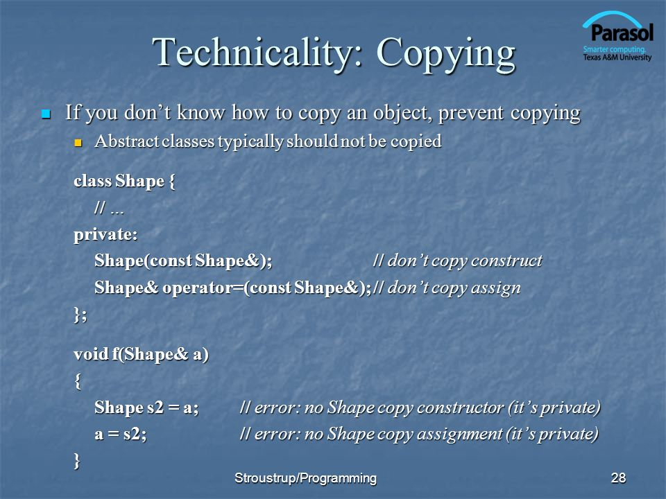 Technicality: Copying If you dont know how to copy an object, prevent copying If you dont know how to copy an object, prevent copying Abstract classes typically should not be copied Abstract classes typically should not be copied class Shape { // … private: Shape(const Shape&);// dont copy construct Shape& operator=(const Shape&);// dont copy assign }; void f(Shape& a) { Shape s2 = a;// error: no Shape copy constructor (its private) a = s2;// error: no Shape copy assignment (its private) } Stroustrup/Programming28