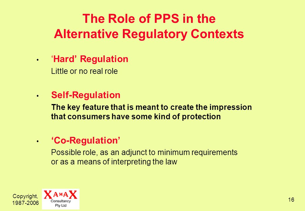 Copyright, 1987-2006 16 The Role of PPS in the Alternative Regulatory Contexts Hard Regulation Little or no real role Self-Regulation The key feature that is meant to create the impression that consumers have some kind of protection Co-Regulation Possible role, as an adjunct to minimum requirements or as a means of interpreting the law