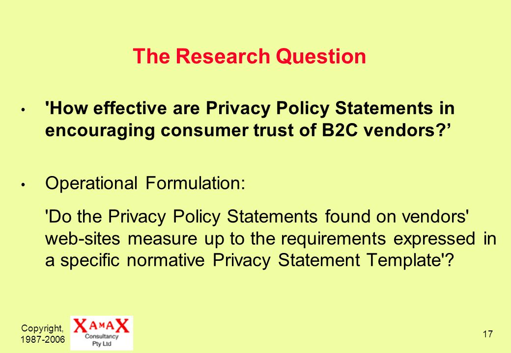 Copyright, 1987-2006 17 The Research Question How effective are Privacy Policy Statements in encouraging consumer trust of B2C vendors.