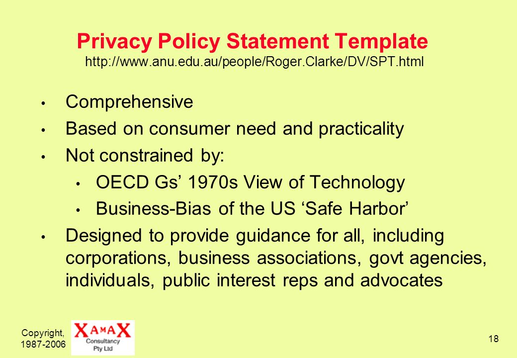 Copyright, 1987-2006 18 Privacy Policy Statement Template http://www.anu.edu.au/people/Roger.Clarke/DV/SPT.html Comprehensive Based on consumer need and practicality Not constrained by: OECD Gs 1970s View of Technology Business-Bias of the US Safe Harbor Designed to provide guidance for all, including corporations, business associations, govt agencies, individuals, public interest reps and advocates