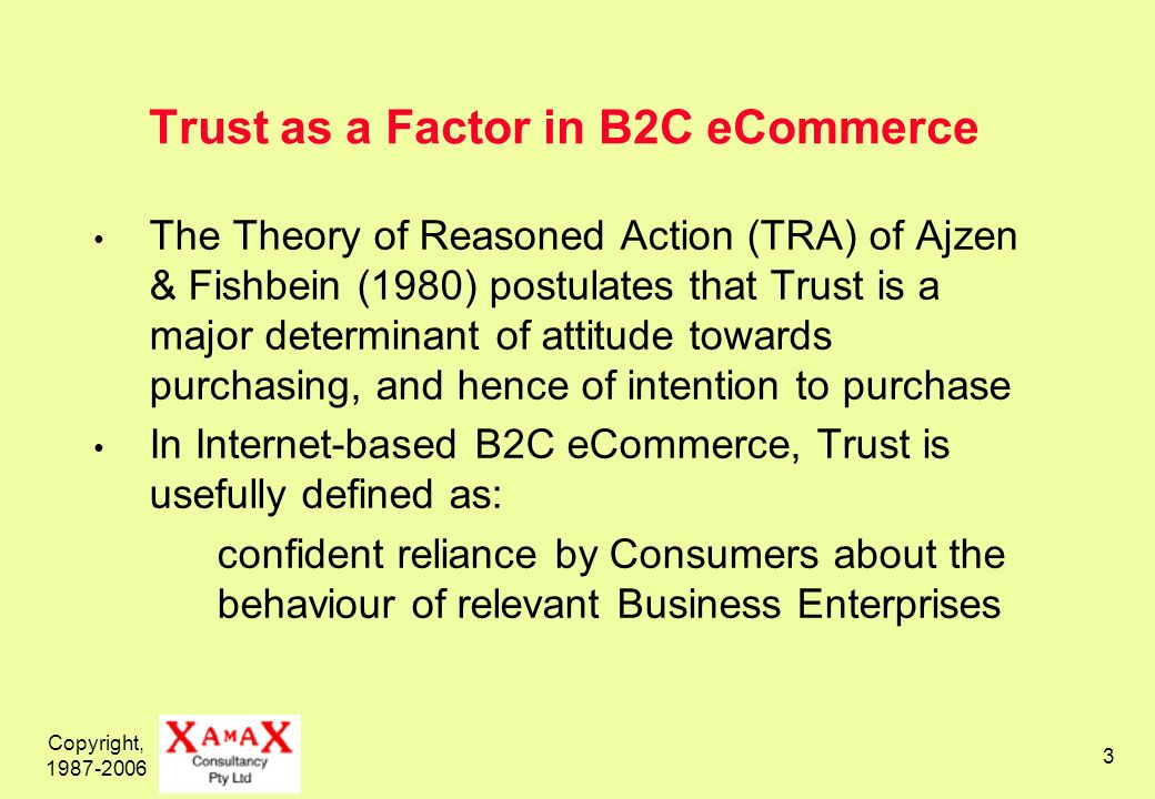 Copyright, 1987-2006 3 Trust as a Factor in B2C eCommerce The Theory of Reasoned Action (TRA) of Ajzen & Fishbein (1980) postulates that Trust is a major determinant of attitude towards purchasing, and hence of intention to purchase In Internet-based B2C eCommerce, Trust is usefully defined as: confident reliance by Consumers about the behaviour of relevant Business Enterprises