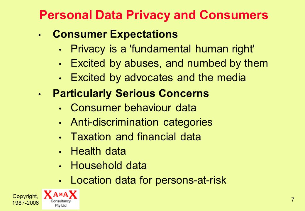 Copyright, 1987-2006 7 Personal Data Privacy and Consumers Consumer Expectations Privacy is a fundamental human right Excited by abuses, and numbed by them Excited by advocates and the media Particularly Serious Concerns Consumer behaviour data Anti-discrimination categories Taxation and financial data Health data Household data Location data for persons-at-risk