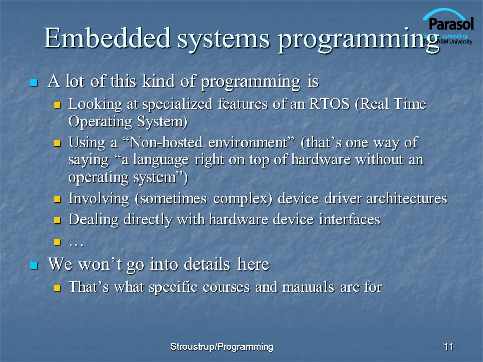 Embedded systems programming A lot of this kind of programming is A lot of this kind of programming is Looking at specialized features of an RTOS (Real Time Operating System) Looking at specialized features of an RTOS (Real Time Operating System) Using a Non-hosted environment (thats one way of saying a language right on top of hardware without an operating system) Using a Non-hosted environment (thats one way of saying a language right on top of hardware without an operating system) Involving (sometimes complex) device driver architectures Involving (sometimes complex) device driver architectures Dealing directly with hardware device interfaces Dealing directly with hardware device interfaces … We wont go into details here We wont go into details here Thats what specific courses and manuals are for Thats what specific courses and manuals are for 11Stroustrup/Programming