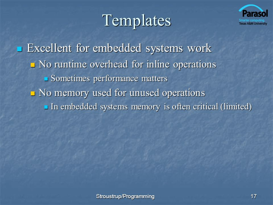 Templates Excellent for embedded systems work Excellent for embedded systems work No runtime overhead for inline operations No runtime overhead for inline operations Sometimes performance matters Sometimes performance matters No memory used for unused operations No memory used for unused operations In embedded systems memory is often critical (limited) In embedded systems memory is often critical (limited) 17Stroustrup/Programming