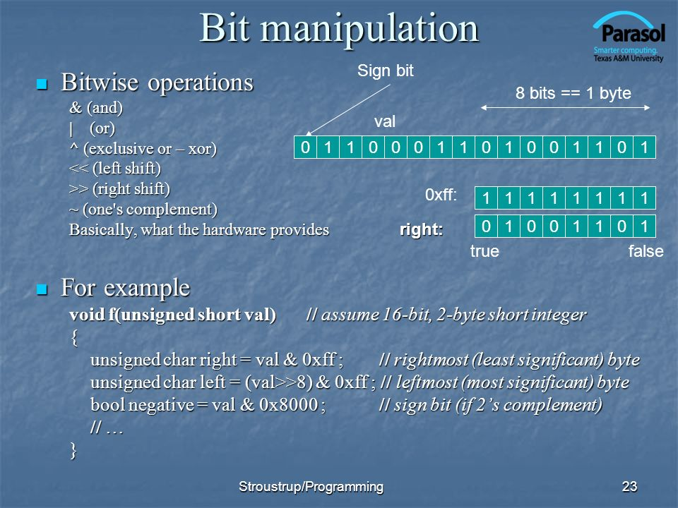 Bit manipulation Bitwise operations Bitwise operations & (and) | (or) ^ (exclusive or – xor) << (left shift) >> (right shift) ~ (one s complement) Basically, what the hardware provides right: For example For example void f(unsigned short val)// assume 16-bit, 2-byte short integer { unsigned char right = val & 0xff ; // rightmost (least significant) byte unsigned char left = (val>>8) & 0xff ; // leftmost (most significant) byte bool negative = val & 0x8000 ; // sign bit (if 2s complement) // … } 23 110010101100110 Sign bit 11111111 0xff: 8 bits == 1 byte 0 10010 val 011 falsetrue Stroustrup/Programming