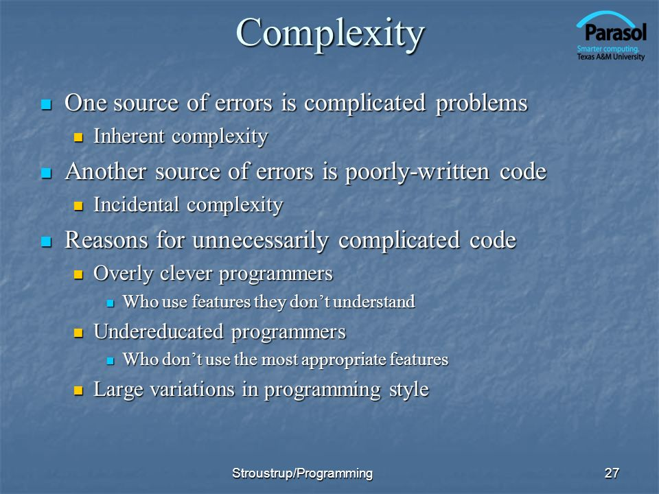 Complexity One source of errors is complicated problems One source of errors is complicated problems Inherent complexity Inherent complexity Another source of errors is poorly-written code Another source of errors is poorly-written code Incidental complexity Incidental complexity Reasons for unnecessarily complicated code Reasons for unnecessarily complicated code Overly clever programmers Overly clever programmers Who use features they dont understand Who use features they dont understand Undereducated programmers Undereducated programmers Who dont use the most appropriate features Who dont use the most appropriate features Large variations in programming style Large variations in programming style 27Stroustrup/Programming