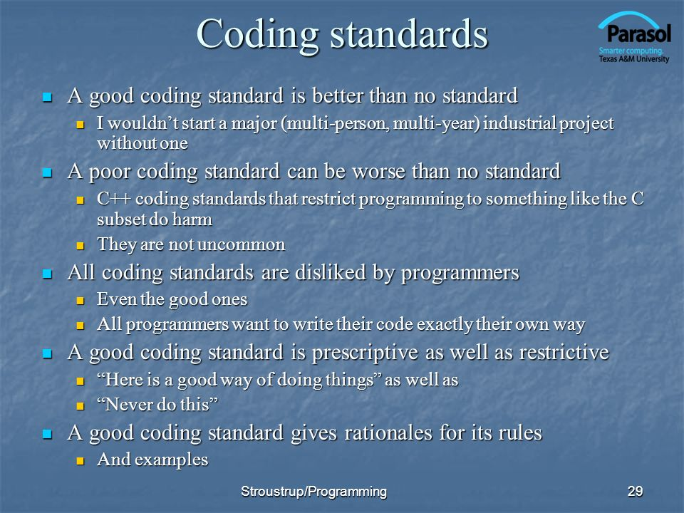 Coding standards A good coding standard is better than no standard A good coding standard is better than no standard I wouldnt start a major (multi-person, multi-year) industrial project without one I wouldnt start a major (multi-person, multi-year) industrial project without one A poor coding standard can be worse than no standard A poor coding standard can be worse than no standard C++ coding standards that restrict programming to something like the C subset do harm C++ coding standards that restrict programming to something like the C subset do harm They are not uncommon They are not uncommon All coding standards are disliked by programmers All coding standards are disliked by programmers Even the good ones Even the good ones All programmers want to write their code exactly their own way All programmers want to write their code exactly their own way A good coding standard is prescriptive as well as restrictive A good coding standard is prescriptive as well as restrictive Here is a good way of doing things as well as Here is a good way of doing things as well as Never do this Never do this A good coding standard gives rationales for its rules A good coding standard gives rationales for its rules And examples And examples 29Stroustrup/Programming