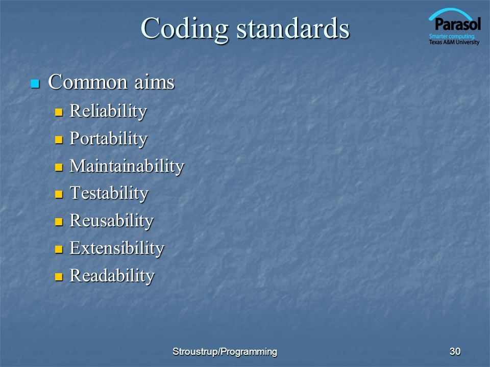 Coding standards Common aims Common aims Reliability Reliability Portability Portability Maintainability Maintainability Testability Testability Reusability Reusability Extensibility Extensibility Readability Readability 30Stroustrup/Programming