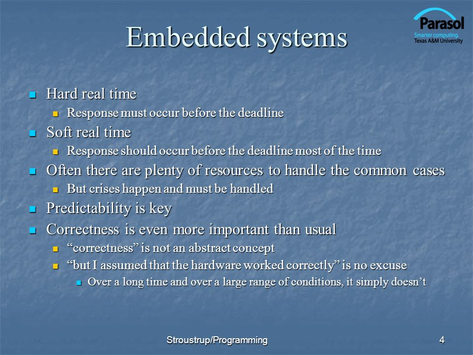 Embedded systems Hard real time Hard real time Response must occur before the deadline Response must occur before the deadline Soft real time Soft real time Response should occur before the deadline most of the time Response should occur before the deadline most of the time Often there are plenty of resources to handle the common cases Often there are plenty of resources to handle the common cases But crises happen and must be handled But crises happen and must be handled Predictability is key Predictability is key Correctness is even more important than usual Correctness is even more important than usual correctness is not an abstract concept correctness is not an abstract concept but I assumed that the hardware worked correctly is no excuse but I assumed that the hardware worked correctly is no excuse Over a long time and over a large range of conditions, it simply doesnt Over a long time and over a large range of conditions, it simply doesnt 4Stroustrup/Programming