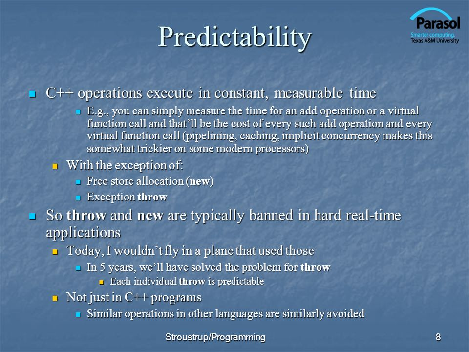Predictability C++ operations execute in constant, measurable time C++ operations execute in constant, measurable time E.g., you can simply measure the time for an add operation or a virtual function call and thatll be the cost of every such add operation and every virtual function call (pipelining, caching, implicit concurrency makes this somewhat trickier on some modern processors) E.g., you can simply measure the time for an add operation or a virtual function call and thatll be the cost of every such add operation and every virtual function call (pipelining, caching, implicit concurrency makes this somewhat trickier on some modern processors) With the exception of: With the exception of: Free store allocation (new) Free store allocation (new) Exception throw Exception throw So throw and new are typically banned in hard real-time applications So throw and new are typically banned in hard real-time applications Today, I wouldnt fly in a plane that used those Today, I wouldnt fly in a plane that used those In 5 years, well have solved the problem for throw In 5 years, well have solved the problem for throw Each individual throw is predictable Each individual throw is predictable Not just in C++ programs Not just in C++ programs Similar operations in other languages are similarly avoided Similar operations in other languages are similarly avoided 8Stroustrup/Programming