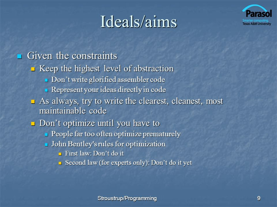 Ideals/aims Given the constraints Given the constraints Keep the highest level of abstraction Keep the highest level of abstraction Dont write glorified assembler code Dont write glorified assembler code Represent your ideas directly in code Represent your ideas directly in code As always, try to write the clearest, cleanest, most maintainable code As always, try to write the clearest, cleanest, most maintainable code Dont optimize until you have to Dont optimize until you have to People far too often optimize prematurely People far too often optimize prematurely John Bentley s rules for optimization John Bentley s rules for optimization First law: Dont do it First law: Dont do it Second law (for experts only): Dont do it yet Second law (for experts only): Dont do it yet 9Stroustrup/Programming