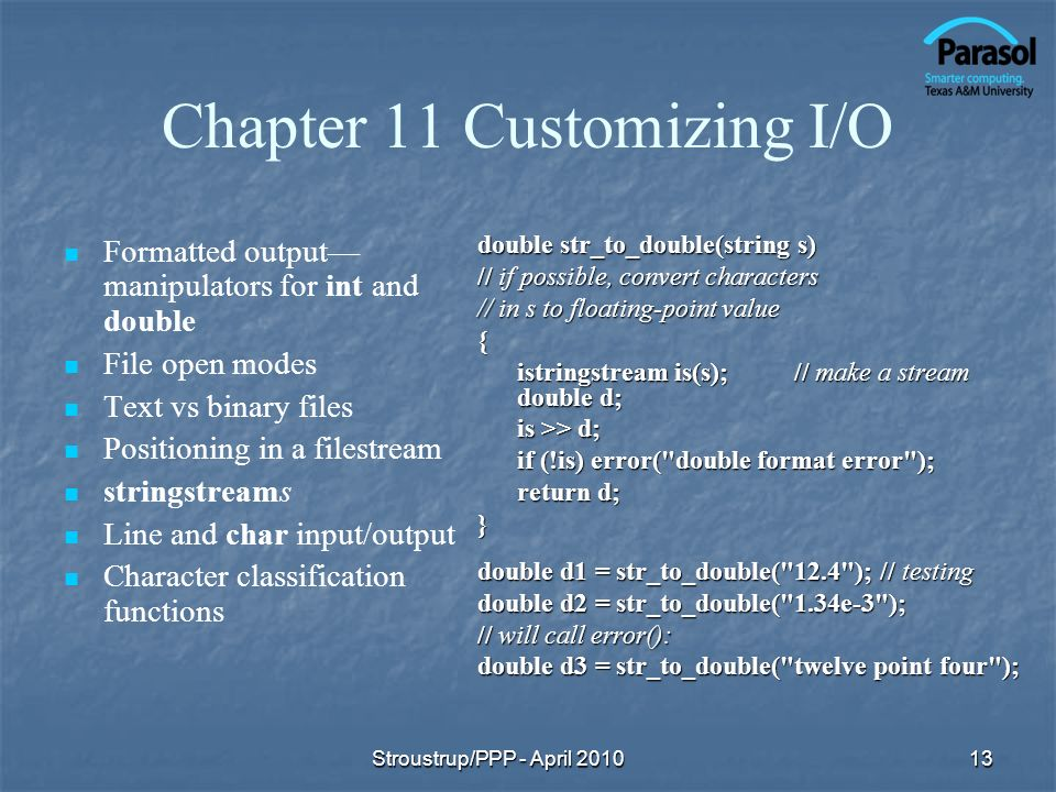 Chapter 11 Customizing I/O Formatted output manipulators for int and double File open modes Text vs binary files Positioning in a filestream stringstreams Line and char input/output Character classification functions double str_to_double(string s) // if possible, convert characters // in s to floating-point value { istringstream is(s);// make a stream double d; is >> d; if (!is) error( double format error ); return d; } double d1 = str_to_double( 12.4 ); // testing double d2 = str_to_double( 1.34e-3 ); // will call error(): double d3 = str_to_double( twelve point four ); 13Stroustrup/PPP - April 2010