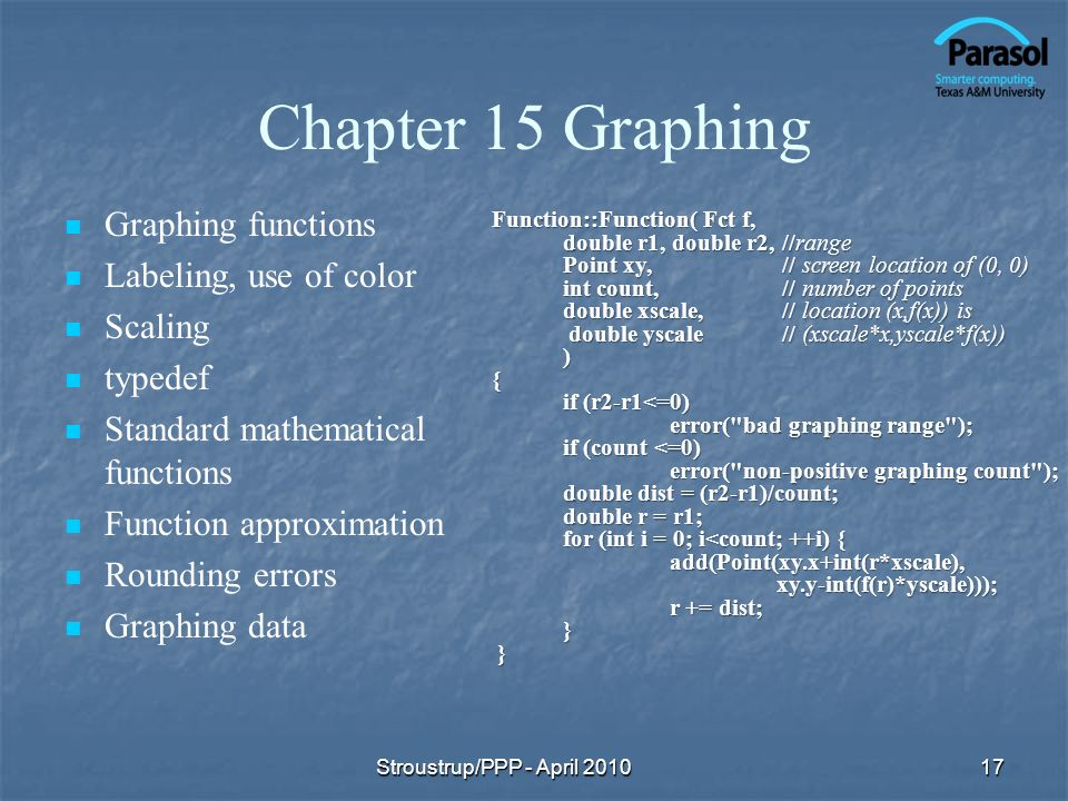 Chapter 15 Graphing Graphing functions Labeling, use of color Scaling typedef Standard mathematical functions Function approximation Rounding errors Graphing data Function::Function( Fct f, double r1, double r2, //range Point xy, // screen location of (0, 0) int count, // number of points double xscale, // location (x,f(x)) is double yscale // (xscale*x,yscale*f(x)) ) { if (r2-r1<=0) error( bad graphing range ); if (count <=0) error( non-positive graphing count ); double dist = (r2-r1)/count; double r = r1; for (int i = 0; i<count; ++i) { add(Point(xy.x+int(r*xscale),xy.y-int(f(r)*yscale))); r += dist; } } 17Stroustrup/PPP - April 2010