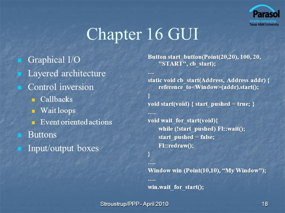 Chapter 16 GUI Graphical I/O Layered architecture Control inversion Callbacks Wait loops Event oriented actions Buttons Input/output boxes Button start_button(Point(20,20), 100, 20, START , cb_start); … static void cb_start(Address, Address addr) { reference_to (addr).start(); } void start(void) { start_pushed = true; } ….