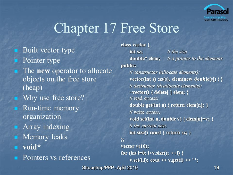 Chapter 17 Free Store Built vector type Pointer type The new operator to allocate objects on the free store (heap) Why use free store.