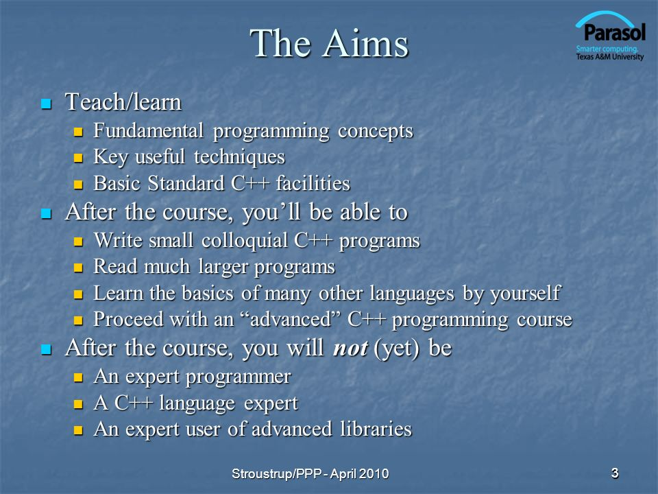 3 The Aims Teach/learn Teach/learn Fundamental programming concepts Fundamental programming concepts Key useful techniques Key useful techniques Basic Standard C++ facilities Basic Standard C++ facilities After the course, youll be able to After the course, youll be able to Write small colloquial C++ programs Write small colloquial C++ programs Read much larger programs Read much larger programs Learn the basics of many other languages by yourself Learn the basics of many other languages by yourself Proceed with an advanced C++ programming course Proceed with an advanced C++ programming course After the course, you will not (yet) be After the course, you will not (yet) be An expert programmer An expert programmer A C++ language expert A C++ language expert An expert user of advanced libraries An expert user of advanced libraries 3 Stroustrup/PPP - April 2010