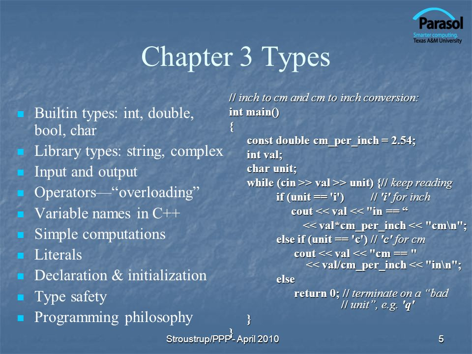Chapter 3 Types Builtin types: int, double, bool, char Library types: string, complex Input and output Operatorsoverloading Variable names in C++ Simple computations Literals Declaration & initialization Type safety Programming philosophy // inch to cm and cm to inch conversion: int main() { const double cm_per_inch = 2.54; int val; char unit; while (cin >> val >> unit) {// keep reading if (unit == i )// i for inch cout << val << in == cout << val << in == << val*cm_per_inch << cm\n ; << val*cm_per_inch << cm\n ; else if (unit == c )// c for cm cout << val << cm == << val/cm_per_inch << in\n ; cout << val << cm == << val/cm_per_inch << in\n ;else return 0; // terminate on a bad // unit, e.g.