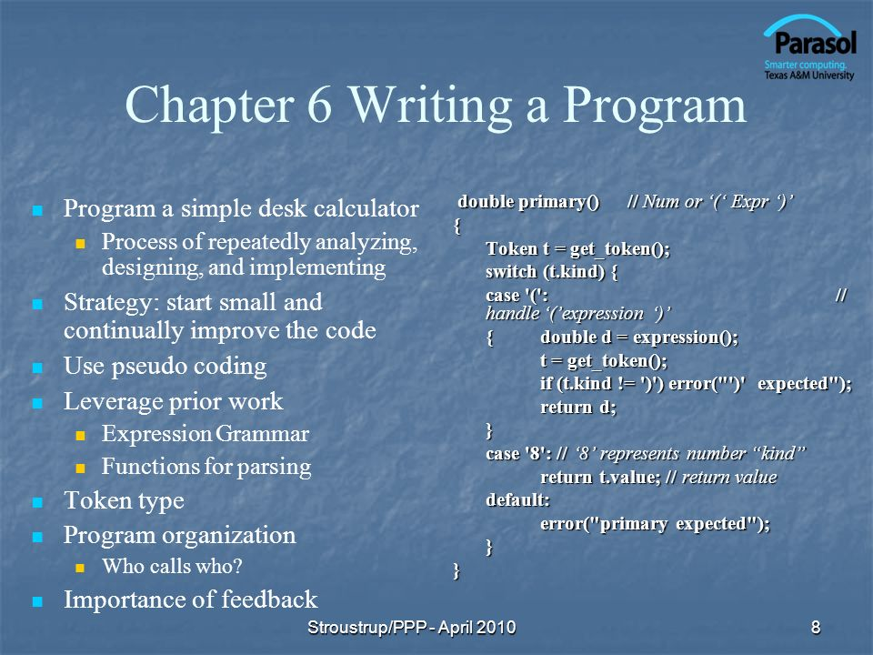 Chapter 6 Writing a Program Program a simple desk calculator Process of repeatedly analyzing, designing, and implementing Strategy: start small and continually improve the code Use pseudo coding Leverage prior work Expression Grammar Functions for parsing Token type Program organization Who calls who.