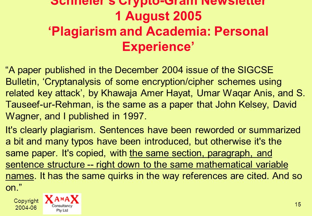 Copyright 2004-06 15 Schneiers Crypto-Gram Newsletter 1 August 2005 Plagiarism and Academia: Personal Experience A paper published in the December 2004 issue of the SIGCSE Bulletin, Cryptanalysis of some encryption/cipher schemes using related key attack, by Khawaja Amer Hayat, Umar Waqar Anis, and S.