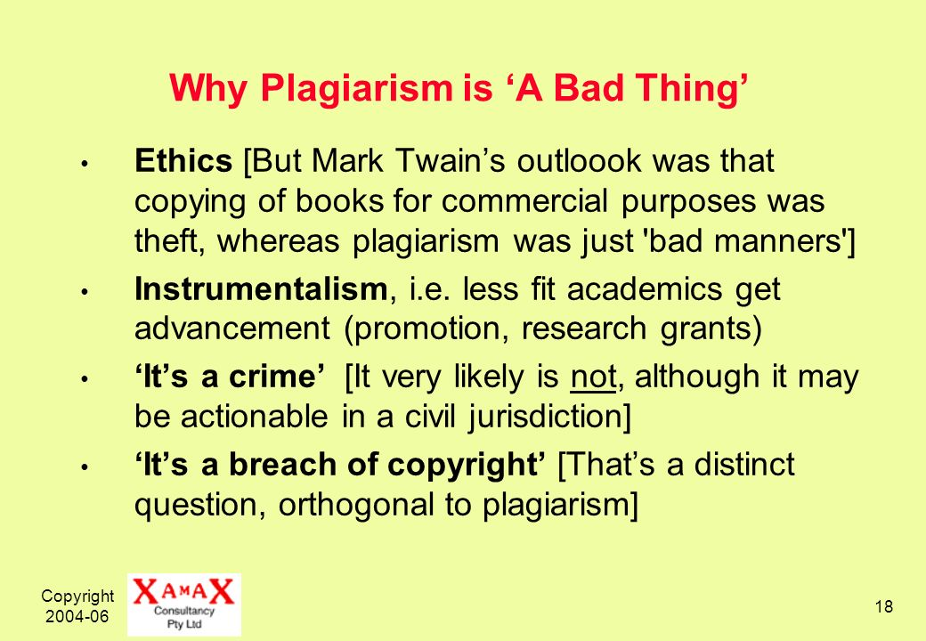 Copyright 2004-06 18 Why Plagiarism is A Bad Thing Ethics [But Mark Twains outloook was that copying of books for commercial purposes was theft, whereas plagiarism was just bad manners ] Instrumentalism, i.e.