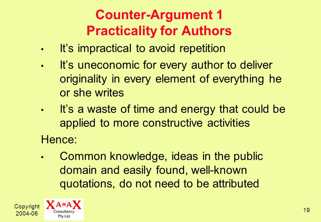 Copyright 2004-06 19 Counter-Argument 1 Practicality for Authors Its impractical to avoid repetition Its uneconomic for every author to deliver originality in every element of everything he or she writes Its a waste of time and energy that could be applied to more constructive activities Hence: Common knowledge, ideas in the public domain and easily found, well-known quotations, do not need to be attributed